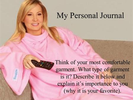 My Personal Journal Think of your most comfortable garment. What type of garment is it? Describe it below and explain it's importance to you (why it is.