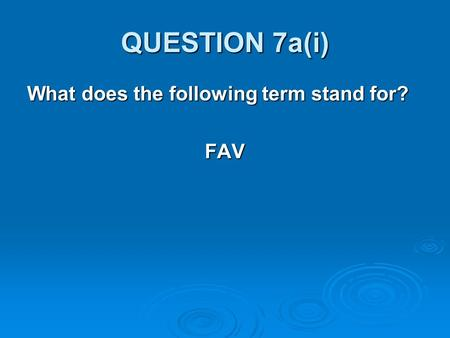 QUESTION 7a(i) What does the following term stand for? FAV.