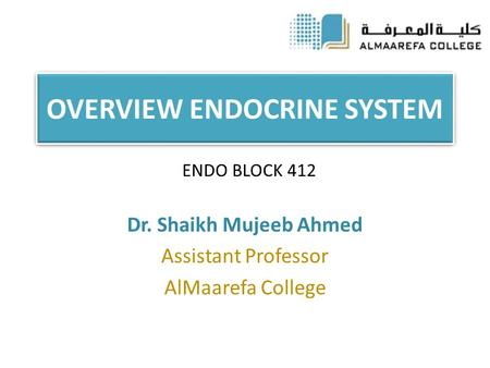 OVERVIEW ENDOCRINE SYSTEM Dr. Shaikh Mujeeb Ahmed Assistant Professor AlMaarefa College ENDO BLOCK 412.