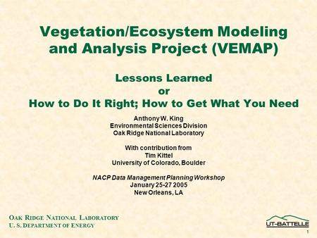 O AK R IDGE N ATIONAL L ABORATORY U. S. D EPARTMENT OF E NERGY 1 Vegetation/Ecosystem Modeling and Analysis Project (VEMAP) Lessons Learned or How to Do.