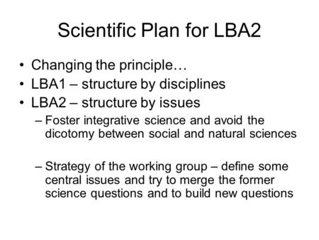 Scientific Plan for LBA2 Changing the principle… LBA1 – structure by disciplines LBA2 – structure by issues –Foster integrative science and avoid the dicotomy.