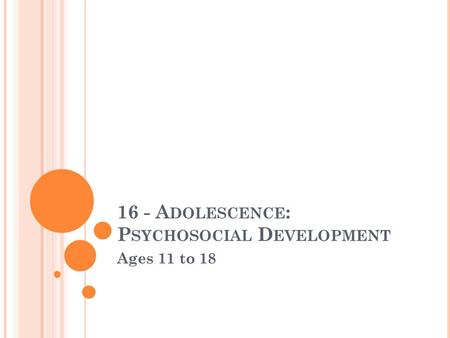 16 - A DOLESCENCE : P SYCHOSOCIAL D EVELOPMENT Ages 11 to 18.