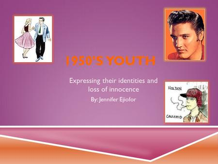 1950'S YOUTH Expressing their identities and loss of innocence By: Jennifer Ejiofor.