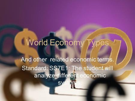 World Economy Types And other related economic terms. Standard: SS7E1: The student will analyze different economic systems.