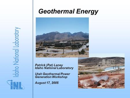 Geothermal Energy Patrick (Pat) Laney Idaho National Laboratory Utah Geothermal Power Generation Workshop August 17, 2005.