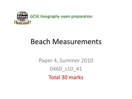 Beach Measurements Paper 4, Summer 2010 0460_s10_41 Total 30 marks GCSE Geography exam preparation.