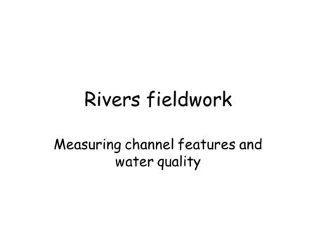 Rivers fieldwork Measuring channel features and water quality.