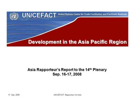 17. Sep. 2008UN/CEFACT Rapporteur for Asia Development in the Asia Pacific Region Asia Rapporteur's Report to the 14 th Plenary Sep. 16-17, 2008.