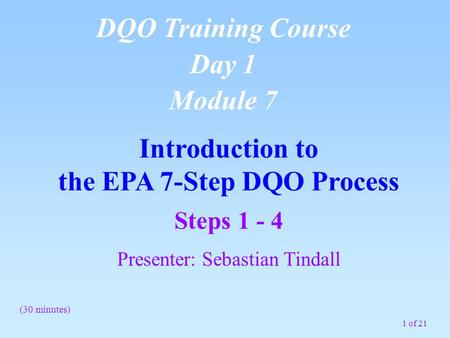 1 of 21 Introduction to the EPA 7-Step DQO Process DQO Training Course Day 1 Module 7 (30 minutes) Steps 1 - 4 Presenter: Sebastian Tindall.