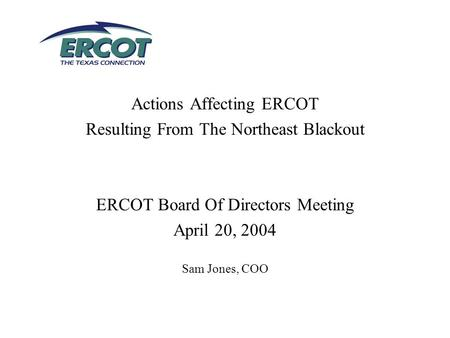 Actions Affecting ERCOT Resulting From The Northeast Blackout ERCOT Board Of Directors Meeting April 20, 2004 Sam Jones, COO.