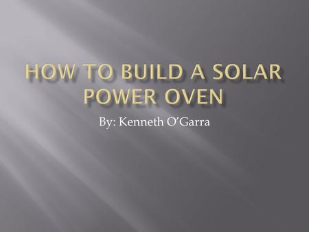 By: Kenneth O'Garra.  Solar power- Is using the sun to do work.  We are making a solar powered oven that will be used to cook our cookies.  Solar power.