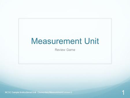Measurement Unit Review Game NCSC Sample Instructional Unit - Elementary Measurement Lesson 5 1.