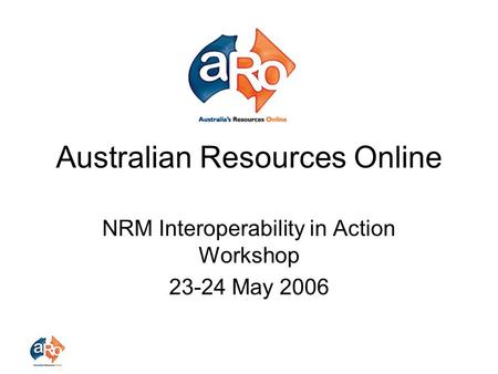 Australian Resources Online NRM Interoperability in Action Workshop 23-24 May 2006.