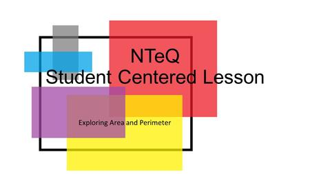 NTeQ Student Centered Lesson Exploring Area and Perimeter.