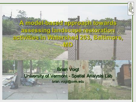 A model-based approach towards assessing landscape restoration activities in Watershed 263, Baltimore, MD Brian Voigt University of Vermont - Spatial Analysis.