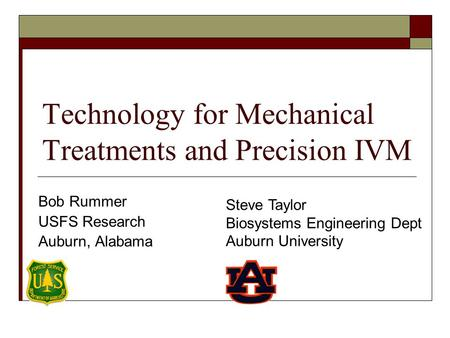 Technology for Mechanical Treatments and Precision IVM Bob Rummer USFS Research Auburn, Alabama Steve Taylor Biosystems Engineering Dept Auburn University.