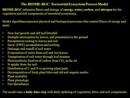 BIOME-BGC estimates fluxes and storage of energy, water, carbon, and nitrogen for the vegetation and soil components of terrestrial ecosystems. Model algorithms.