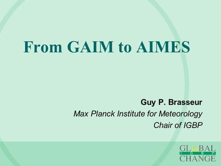 From GAIM to AIMES Guy P. Brasseur Max Planck Institute for Meteorology Chair of IGBP.