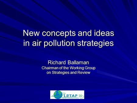New concepts and ideas in air pollution strategies Richard Ballaman Chairman of the Working Group on Strategies and Review.