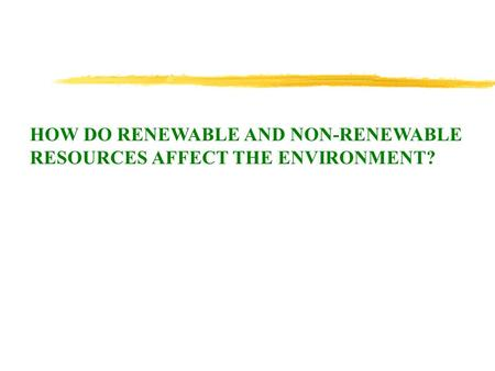 HOW DO RENEWABLE AND NON-RENEWABLE RESOURCES AFFECT THE ENVIRONMENT?
