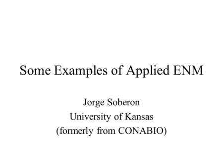 Some Examples of Applied ENM Jorge Soberon University of Kansas (formerly from CONABIO)