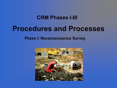 Procedures and Processes CRM Phases I-III Phase I: Reconnaissance Survey.