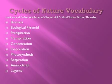 Look up and Define words out of Chapter 4 & 5. Voc/Chapter Test on Thursday.  Biomass  Ecological Pyramid  Precipitation  Transpiration  Condensation.