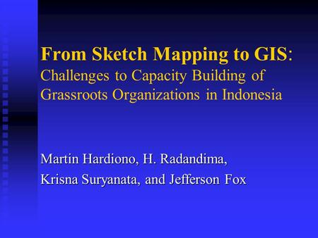 From Sketch Mapping to GIS : Challenges to Capacity Building of Grassroots Organizations in Indonesia Martin Hardiono, H. Radandima, Krisna Suryanata,