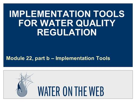 IMPLEMENTATION TOOLS FOR WATER QUALITY REGULATION Module 22, part b – Implementation Tools.