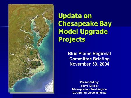 Update on Chesapeake Bay Model Upgrade Projects Blue Plains Regional Committee Briefing November 30, 2004 Presented by: Steve Bieber Metropolitan Washington.