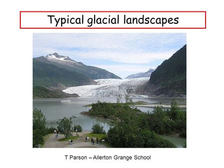 Typical glacial landscapes T Parson – Allerton Grange School.
