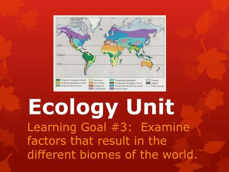 Ecology Unit Learning Goal #3: Examine factors that result in the different biomes of the world.