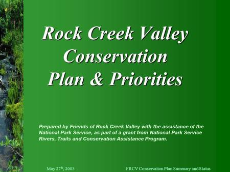 May 27 th, 2003FRCV Conservation Plan Summary and Status Rock Creek Valley Conservation Plan & Priorities Prepared by Friends of Rock Creek Valley with.
