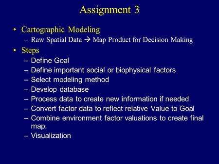 Assignment 3 Cartographic Modeling –Raw Spatial Data  Map Product for Decision Making Steps –Define Goal –Define important social or biophysical factors.