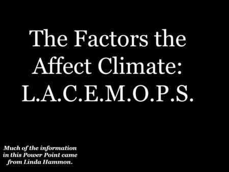 Much of the information in this Power Point came from Linda Hammon. The Factors the Affect Climate: L.A.C.E.M.O.P.S.