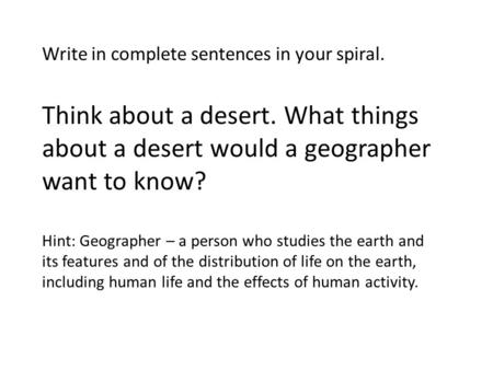 Write in complete sentences in your spiral. Think about a desert. What things about a desert would a geographer want to know? Hint: Geographer – a person.