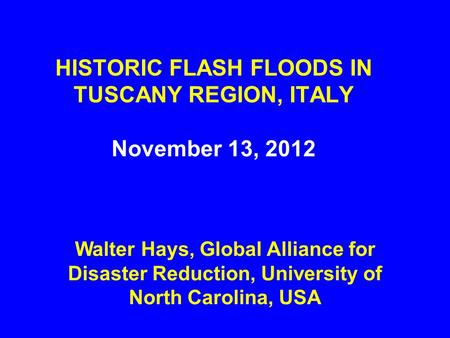 HISTORIC FLASH FLOODS IN TUSCANY REGION, ITALY November 13, 2012 Walter Hays, Global Alliance for Disaster Reduction, University of North Carolina, USA.