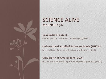 Mauritius 3D SCIENCE ALIVE Graduation Project Bodo Schütze, Computer Graphics (CG) Artist University of Applied Sciences Breda (NHTV) International Game.