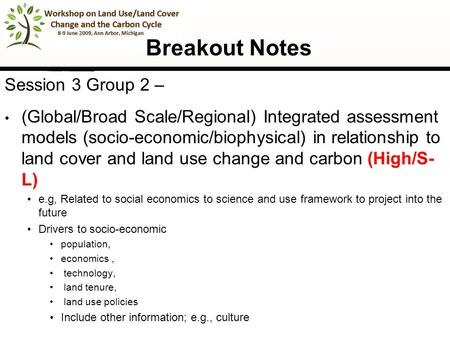 1 Breakout Notes Session 3 Group 2 – (Global/Broad Scale/Regional) Integrated assessment models (socio-economic/biophysical) in relationship to land cover.