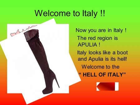 "Welcome to Italy !! Now you are in Italy ! The red region is APULIA ! Italy looks like a boot and Apulia is its hell! Welcome to the "" HELL OF ITALY"""
