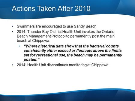 Actions Taken After 2010 Swimmers are encouraged to use Sandy Beach 2014: Thunder Bay District Health Unit invokes the Ontario Beach Management Protocol.