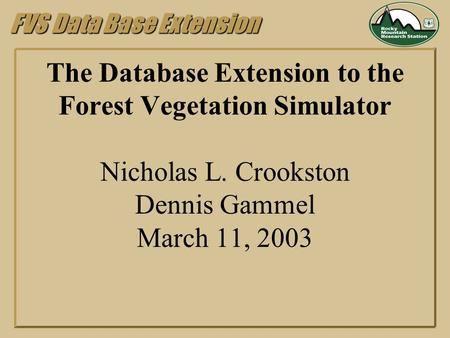FVS Data Base Extension The Database Extension to the Forest Vegetation Simulator Nicholas L. Crookston Dennis Gammel March 11, 2003.