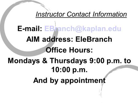 Instructor Contact Information   AIM address: EleBranch Office Hours: Mondays & Thursdays 9:00 p.m. to 10:00 p.m. And by appointment.