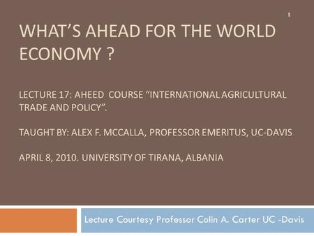 "WHAT'S AHEAD FOR THE WORLD ECONOMY ? LECTURE 17: AHEED COURSE ""INTERNATIONAL AGRICULTURAL TRADE AND POLICY"". TAUGHT BY: ALEX F. MCCALLA, PROFESSOR EMERITUS,"