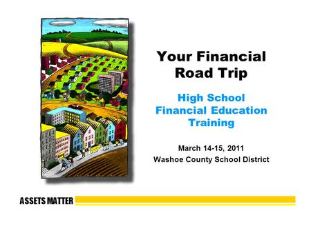 ASSETS MATTER Your Financial Road Trip High School Financial Education Training March 14-15, 2011 Washoe County School District.
