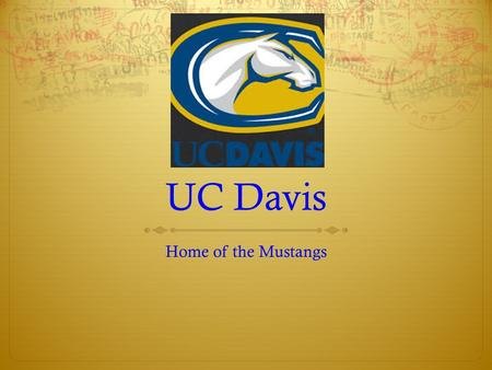 UC Davis Home of the Mustangs UNDER GRADUATE REQUIREMENTS  Must satisfy UC admission requirements: *Subject Requirements *Scholarship Requirements *Examination.