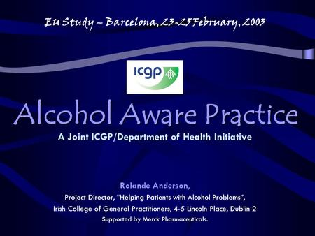 "Alcohol Aware Practice Rolande Anderson, Project Director, ""Helping Patients with Alcohol Problems"", Irish College of General Practitioners, 4-5 Lincoln."