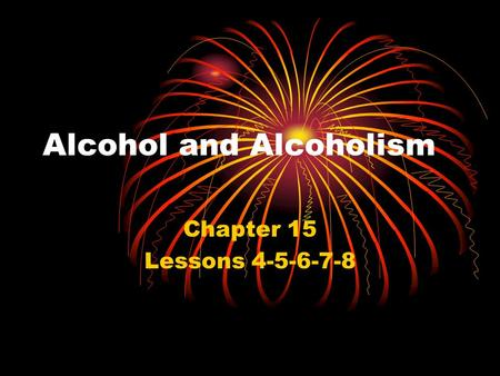 Alcohol and Alcoholism Chapter 15 Lessons 4-5-6-7-8.