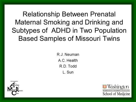 1 Relationship Between Prenatal Maternal Smoking and Drinking and Subtypes of ADHD in Two Population Based Samples of Missouri Twins R.J. Neuman A.C. Health.