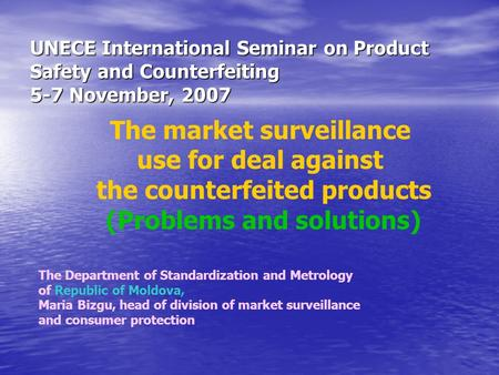 The market surveillance use for deal against the counterfeited products (Problems and solutions) UNECE International Seminar on Product Safety and Counterfeiting.